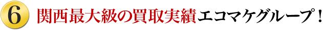 6.関西最大級の買取実績!エコマケグループ!